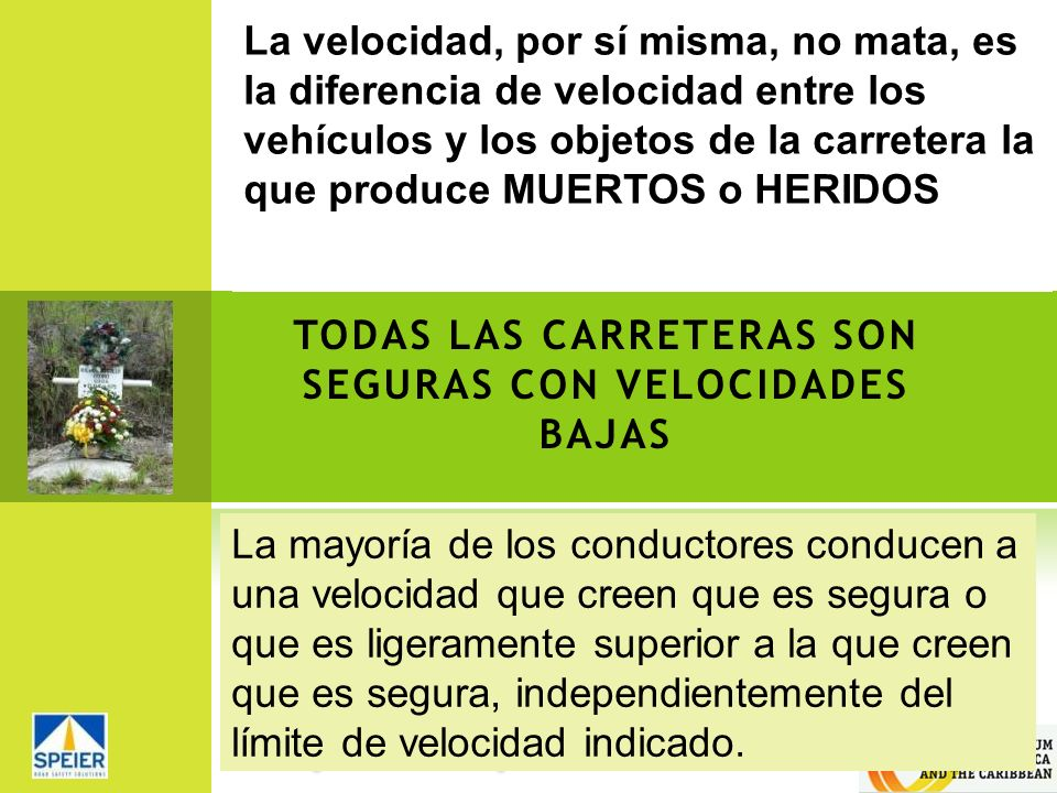 TODAS LAS CARRETERAS SON SEGURAS CON VELOCIDADES BAJAS La velocidad, por sí misma, no mata, es la diferencia de velocidad entre los vehículos y los ob