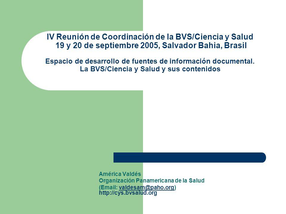 IV Reunión de Coordinación de la BVS/Ciencia y Salud 19 y 20 de septiembre 2005, Salvador Bahia, Brasil Espacio de desarrollo de fuentes de informació