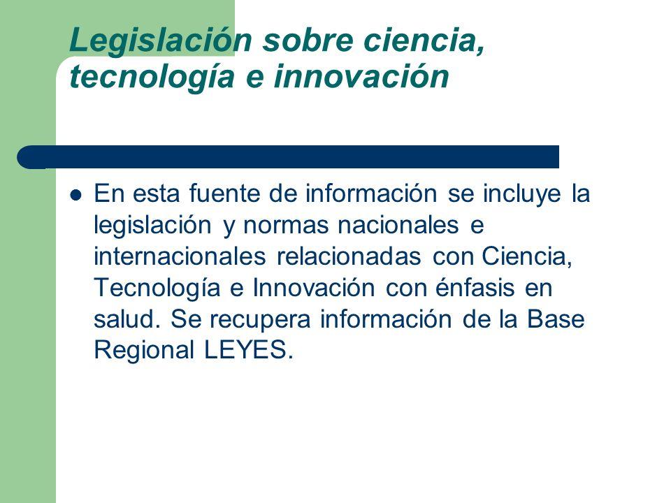 Legislación sobre ciencia, tecnología e innovación En esta fuente de información se incluye la legislación y normas nacionales e internacionales relac