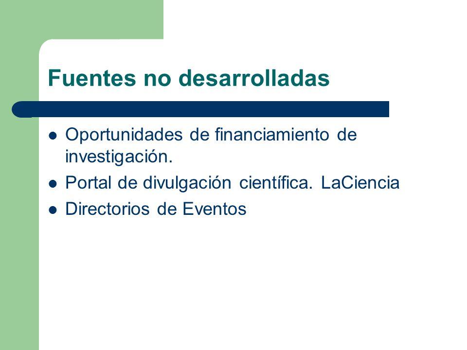 Fuentes no desarrolladas Oportunidades de financiamiento de investigación. Portal de divulgación científica. LaCiencia Directorios de Eventos
