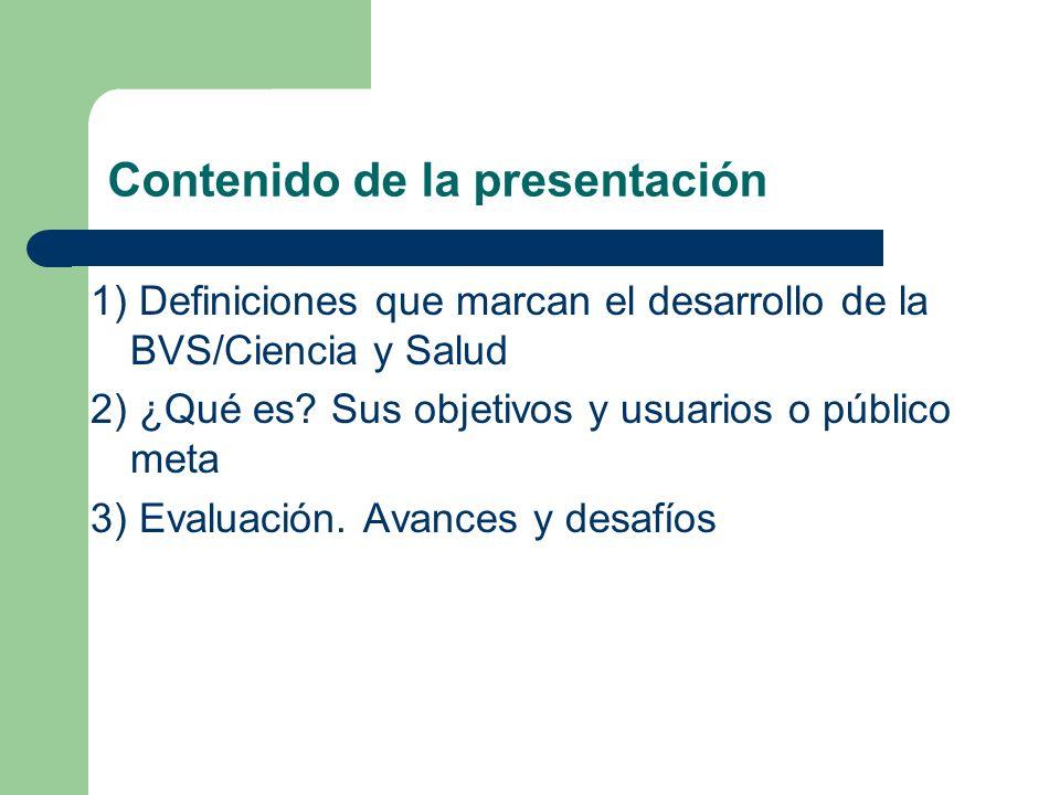 Contenido de la presentación 1) Definiciones que marcan el desarrollo de la BVS/Ciencia y Salud 2) ¿Qué es? Sus objetivos y usuarios o público meta 3)
