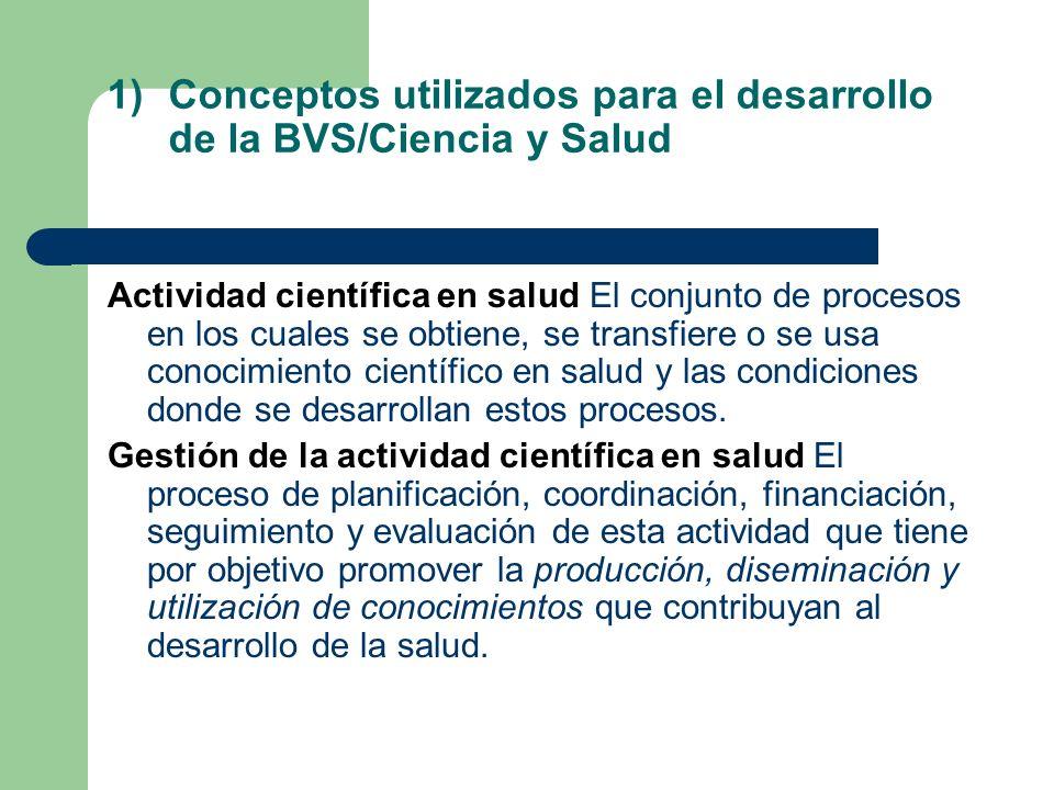 1)Conceptos utilizados para el desarrollo de la BVS/Ciencia y Salud Actividad científica en salud El conjunto de procesos en los cuales se obtiene, se