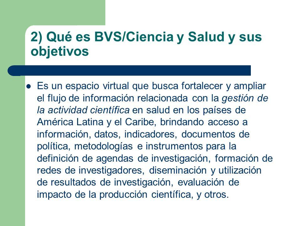 2) Qué es BVS/Ciencia y Salud y sus objetivos Es un espacio virtual que busca fortalecer y ampliar el flujo de información relacionada con la gestión