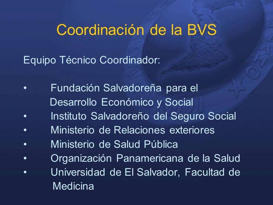 Coordinación de la BVS Equipo Técnico Coordinador: Fundación Salvadoreña para el Desarrollo Económico y Social Instituto Salvadoreño del Seguro Social Ministerio de Relaciones exteriores Ministerio de Salud Pública Organización Panamericana de la Salud Universidad de El Salvador, Facultad de Medicina