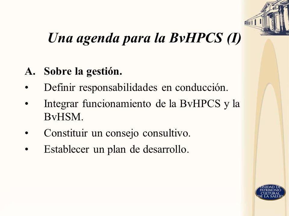 Una agenda para la BvHPCS (I) A.Sobre la gestión. Definir responsabilidades en conducción. Integrar funcionamiento de la BvHPCS y la BvHSM. Constituir