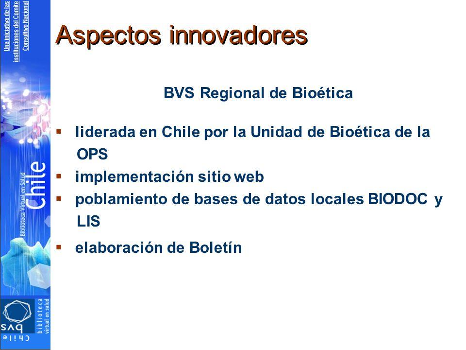 Aspectos innovadores BVS Regional de Bioética liderada en Chile por la Unidad de Bioética de la OPS implementación sitio web poblamiento de bases de datos locales BIODOC y LIS elaboración de Boletín