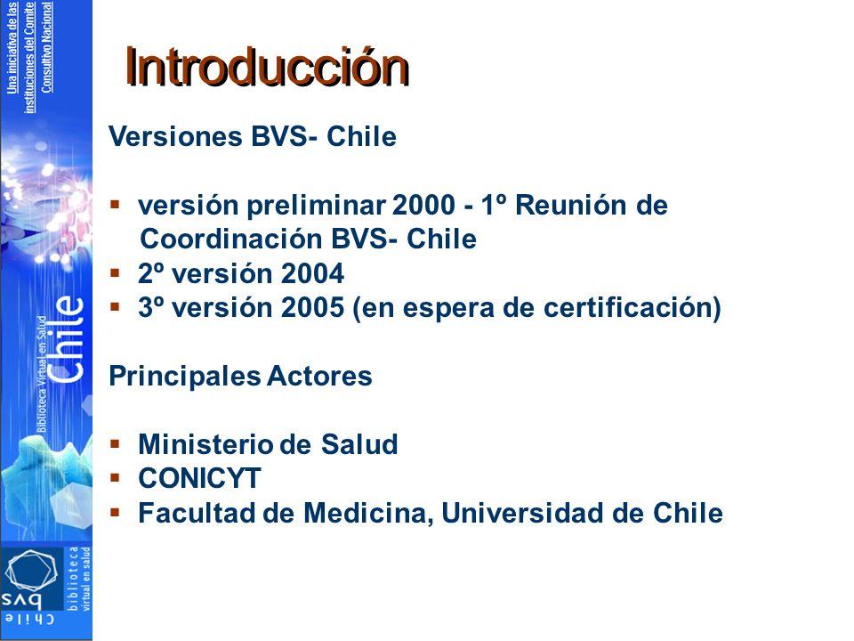 Versiones BVS- Chile versión preliminar 2000 - 1º Reunión de Coordinación BVS- Chile 2º versión 2004 3º versión 2005 (en espera de certificación) Principales Actores Ministerio de Salud CONICYT Facultad de Medicina, Universidad de Chile Introducción