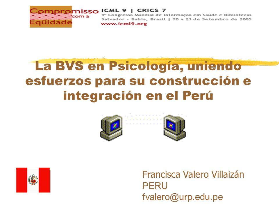 Francisca Valero Villaizán PERU fvalero@urp.edu.pe La BVS en Psicología, uniendo esfuerzos para su construcción e integración en el Perú