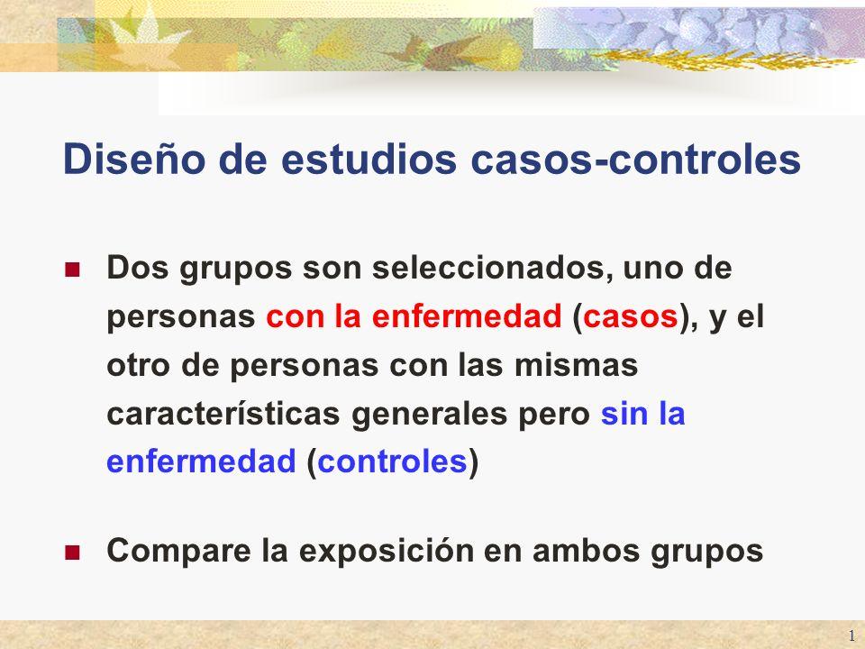 1 Diseño de estudios casos-controles Dos grupos son seleccionados, uno de personas con la enfermedad (casos), y el otro de personas con las mismas car