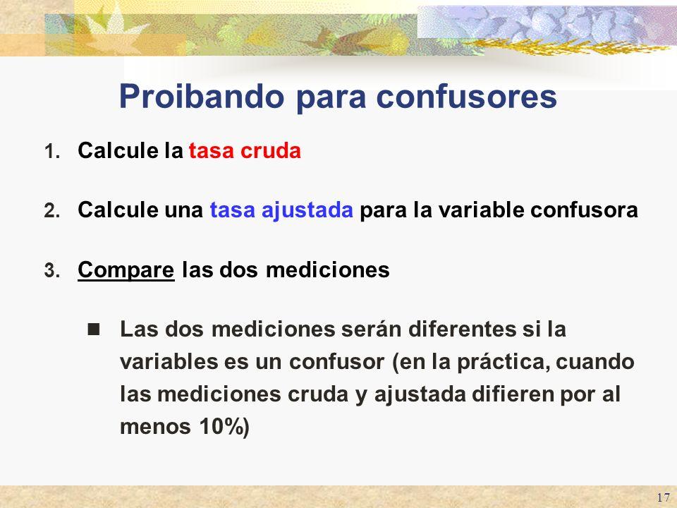17 Proibando para confusores 1. Calcule la tasa cruda 2. Calcule una tasa ajustada para la variable confusora 3. Compare las dos mediciones Las dos me
