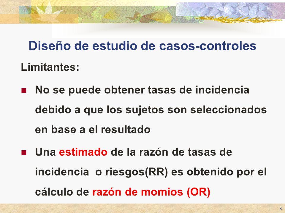 3 Diseño de estudio de casos-controles Limitantes: No se puede obtener tasas de incidencia debido a que los sujetos son seleccionados en base a el res