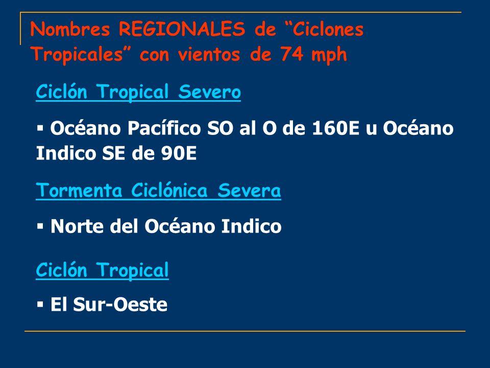 Nombres REGIONALES de Ciclones Tropicales con vientos de 74 mph Ciclón Tropical Severo Océano Pacífico SO al O de 160E u Océano Indico SE de 90E Torme