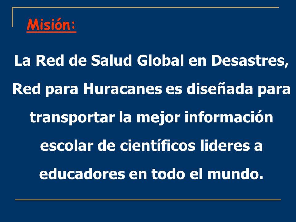 Misión: La Red de Salud Global en Desastres, Red para Huracanes es diseñada para transportar la mejor información escolar de científicos lideres a edu
