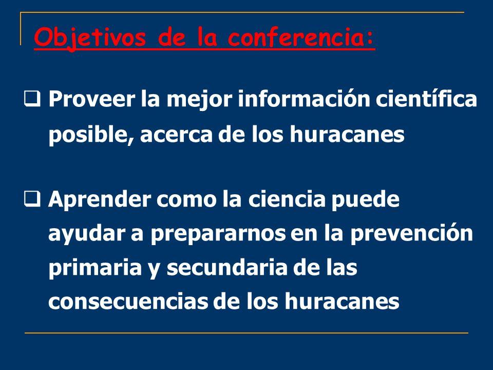 Objetivos de la conferencia: Proveer la mejor información científica posible, acerca de los huracanes Aprender como la ciencia puede ayudar a preparar