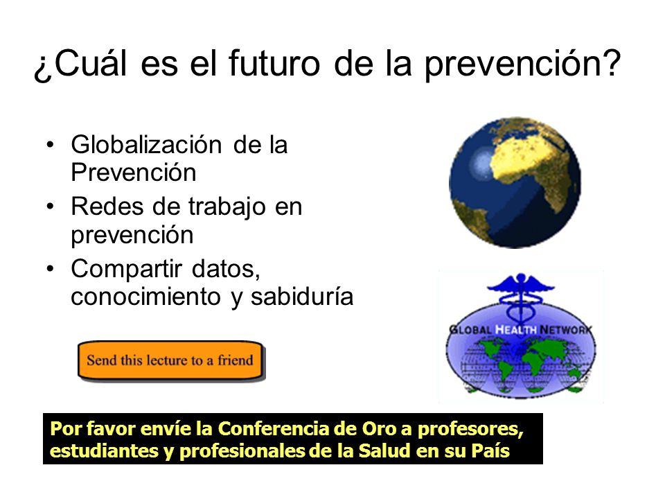 Conclusiones El aumento de la expectativa de vida en el siglo pasado se alcanzó a través de la mejoría del saneamiento y la prevención La prevención exitosa en el pasado y en el futuro necesita arraigarse en las redes de trabajo de los profesionales de la salud alrededor del mundo para compartir su conocimiento El compartir información basada en la Internet es la clave para la prevención y un mundodorado