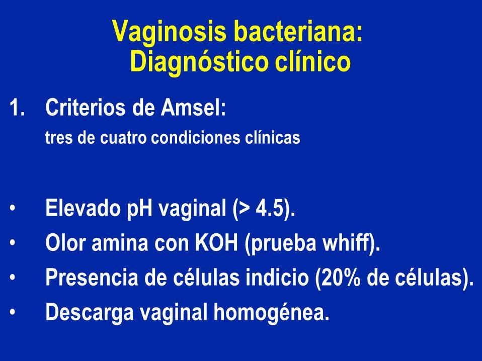 Vaginosis bacteriana: Diagnóstico clínico 1.Criterios de Amsel: tres de cuatro condiciones clínicas Elevado pH vaginal (> 4.5). Olor amina con KOH (pr