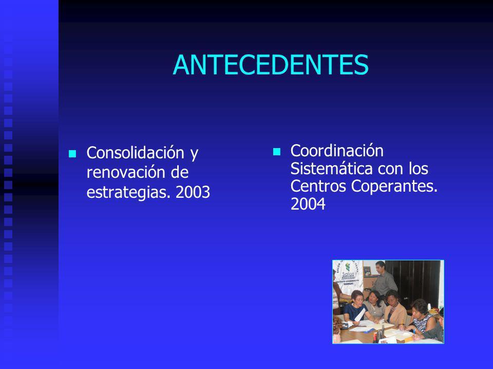 ANTECEDENTES Consolidación y renovación de estrategias. 2003 Coordinación Sistemática con los Centros Coperantes. 2004