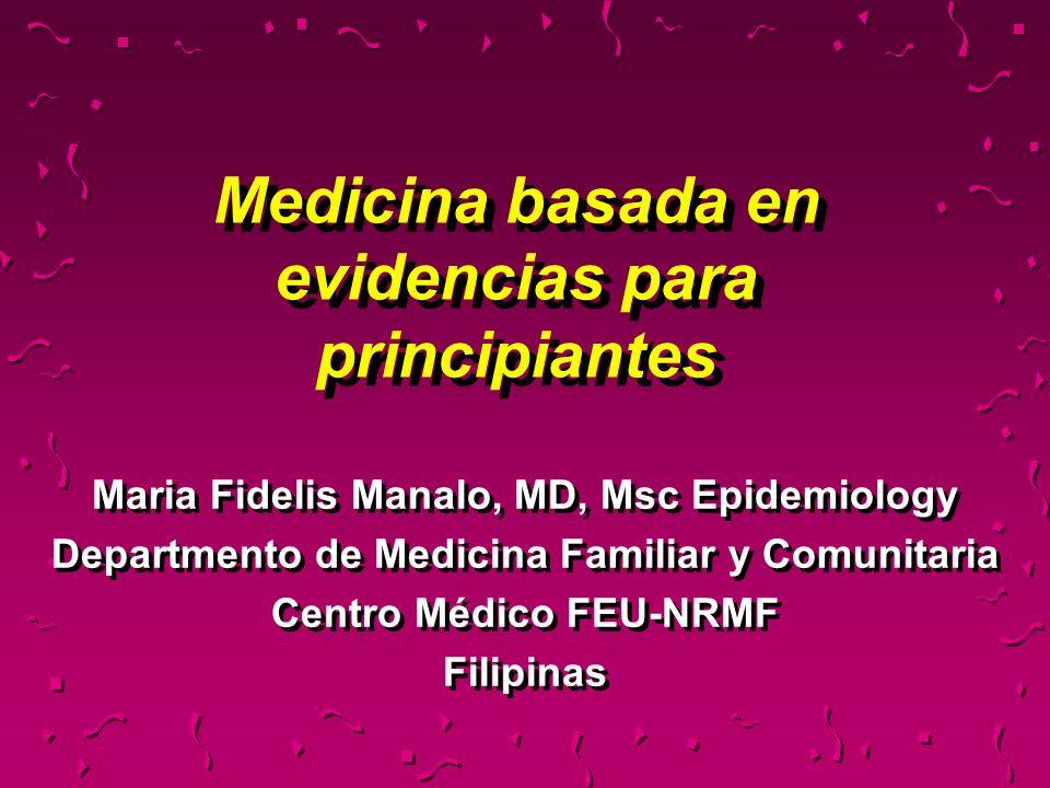 Medicina basada en evidencias para principiantes Maria Fidelis Manalo, MD, Msc Epidemiology Departmento de Medicina Familiar y Comunitaria Centro Médi