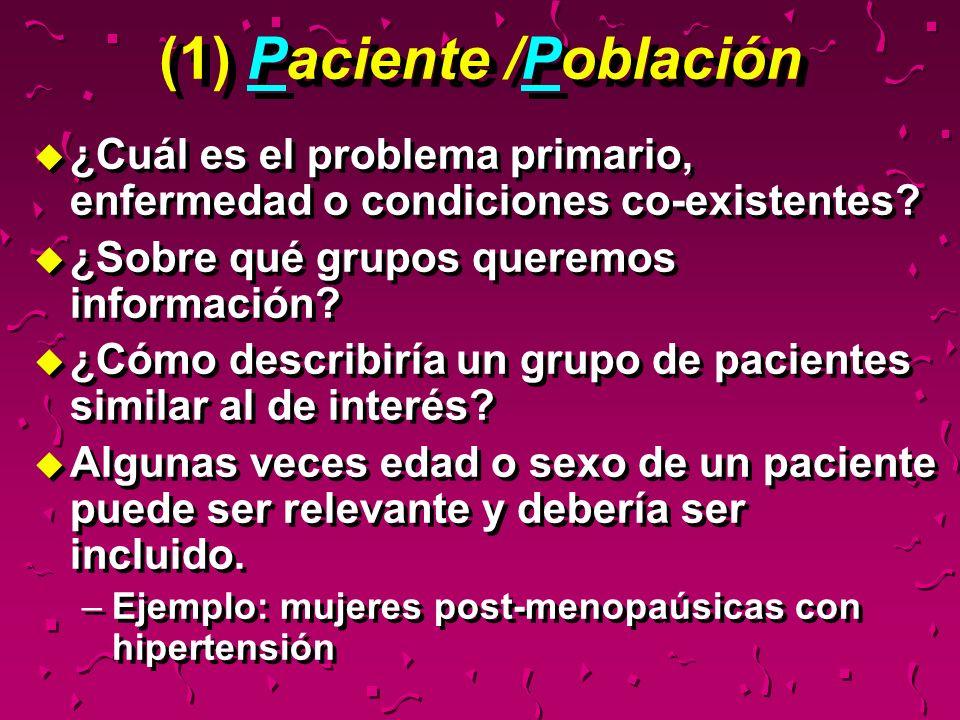 (1) Paciente /Población u ¿Cuál es el problema primario, enfermedad o condiciones co-existentes? u ¿Sobre qué grupos queremos información? u ¿Cómo des