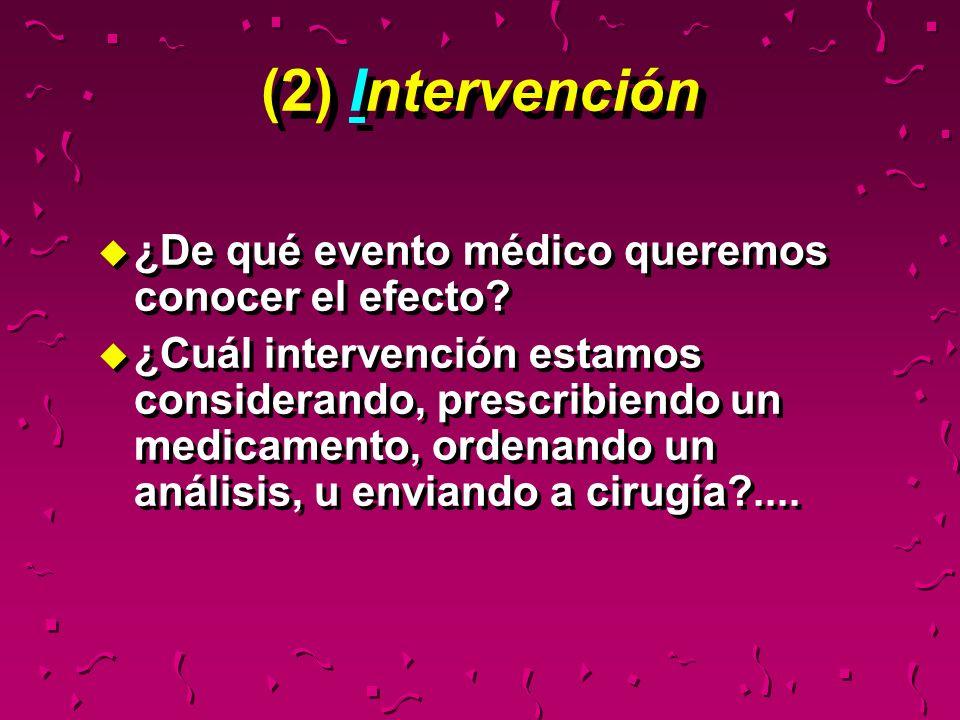(2) Intervención u ¿De qué evento médico queremos conocer el efecto? u ¿Cuál intervención estamos considerando, prescribiendo un medicamento, ordenand