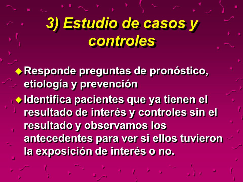 3) Estudio de casos y controles u Responde preguntas de pronóstico, etiología y prevención u Identifica pacientes que ya tienen el resultado de interé
