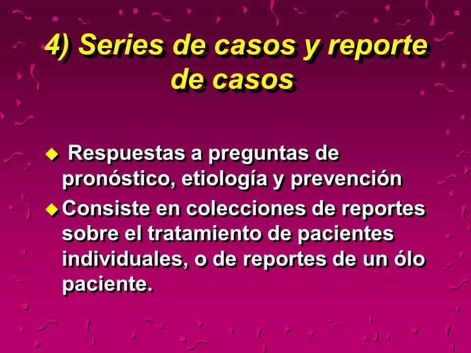 4) Series de casos y reporte de casos u Respuestas a preguntas de pronóstico, etiología y prevención u Consiste en colecciones de reportes sobre el tr