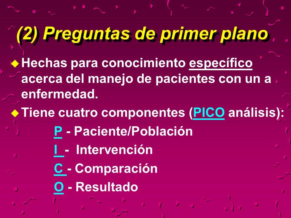 (2) Preguntas de primer plano u Hechas para conocimiento específico acerca del manejo de pacientes con un a enfermedad. u Tiene cuatro componentes (PI