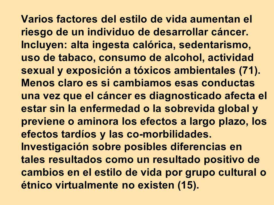 Varios factores del estilo de vida aumentan el riesgo de un individuo de desarrollar cáncer. Incluyen: alta ingesta calórica, sedentarismo, uso de tab