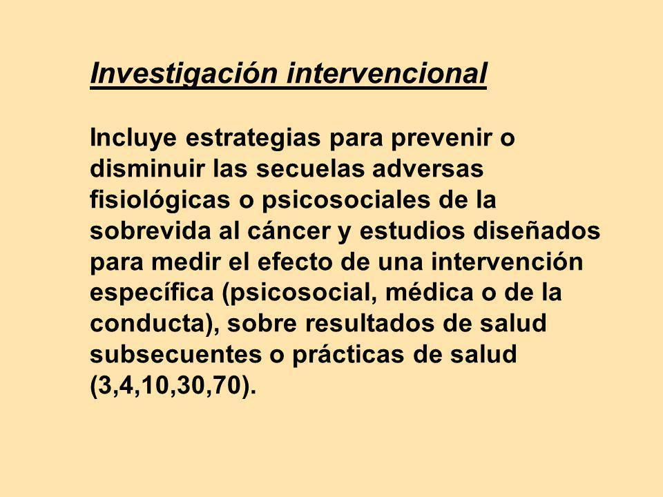 Investigación intervencional Incluye estrategias para prevenir o disminuir las secuelas adversas fisiológicas o psicosociales de la sobrevida al cánce