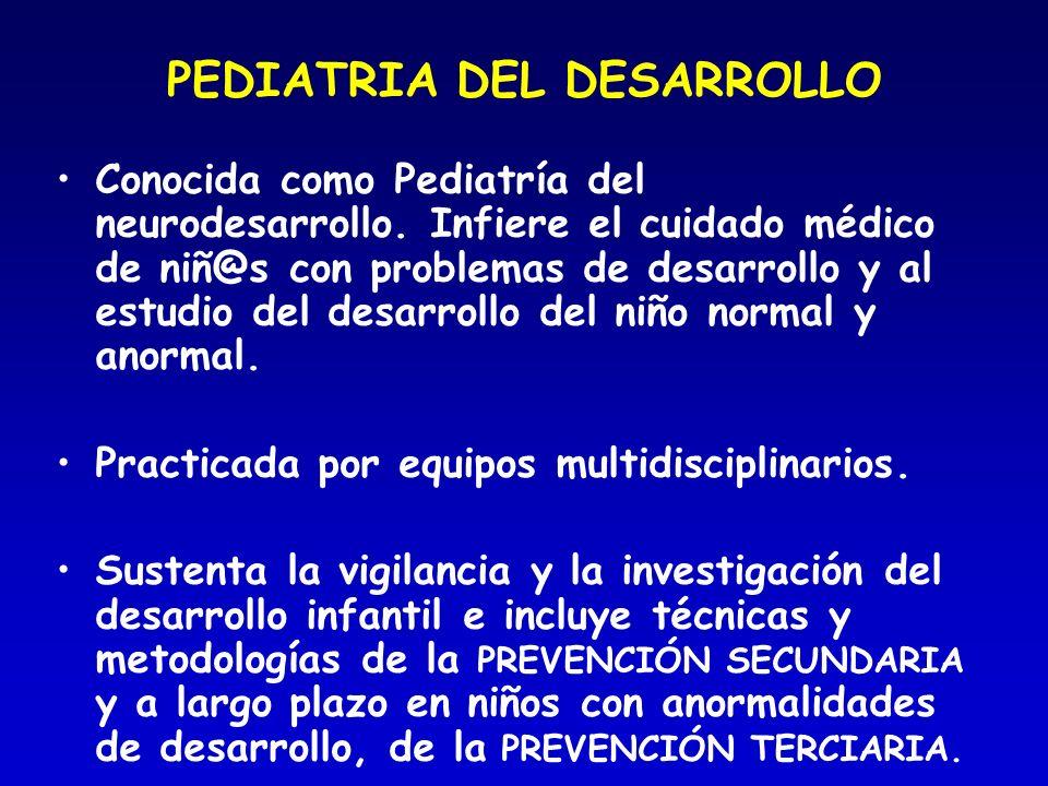 PEDIATRIA DEL DESARROLLO Conocida como Pediatría del neurodesarrollo. Infiere el cuidado médico de niñ@s con problemas de desarrollo y al estudio del