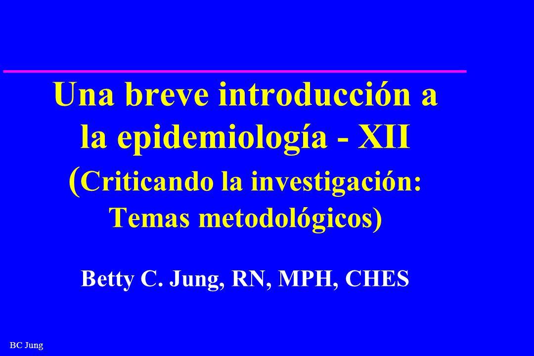 BC Jung Una breve introducción a la epidemiología - XII ( Criticando la investigación: Temas metodológicos) Betty C. Jung, RN, MPH, CHES
