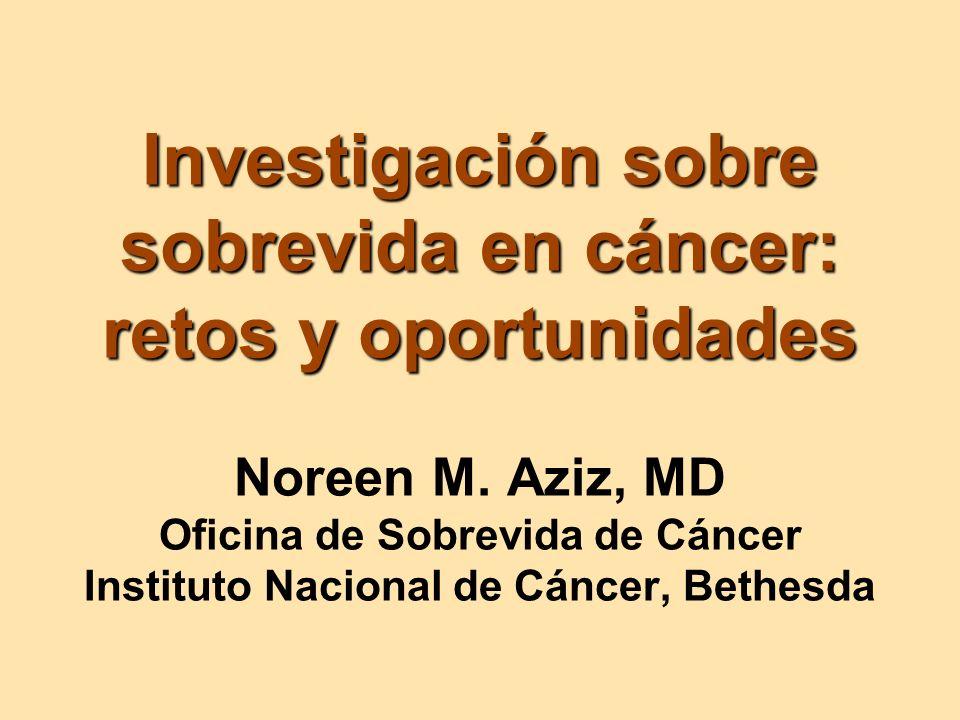 Investigación sobre sobrevida en cáncer: retos y oportunidades Investigación sobre sobrevida en cáncer: retos y oportunidades Noreen M. Aziz, MD Ofici