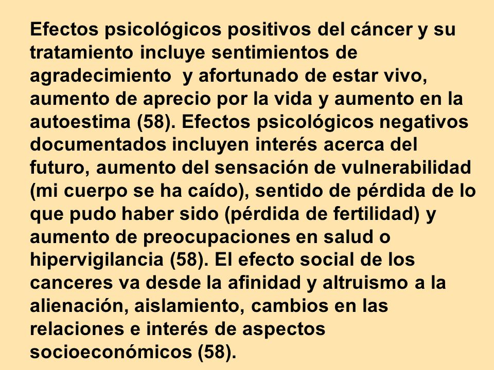Efectos psicológicos positivos del cáncer y su tratamiento incluye sentimientos de agradecimiento y afortunado de estar vivo, aumento de aprecio por la vida y aumento en la autoestima (58).