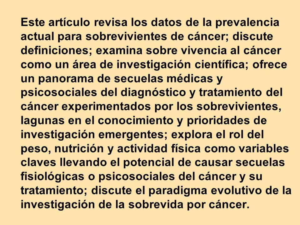 Este artículo revisa los datos de la prevalencia actual para sobrevivientes de cáncer; discute definiciones; examina sobre vivencia al cáncer como un