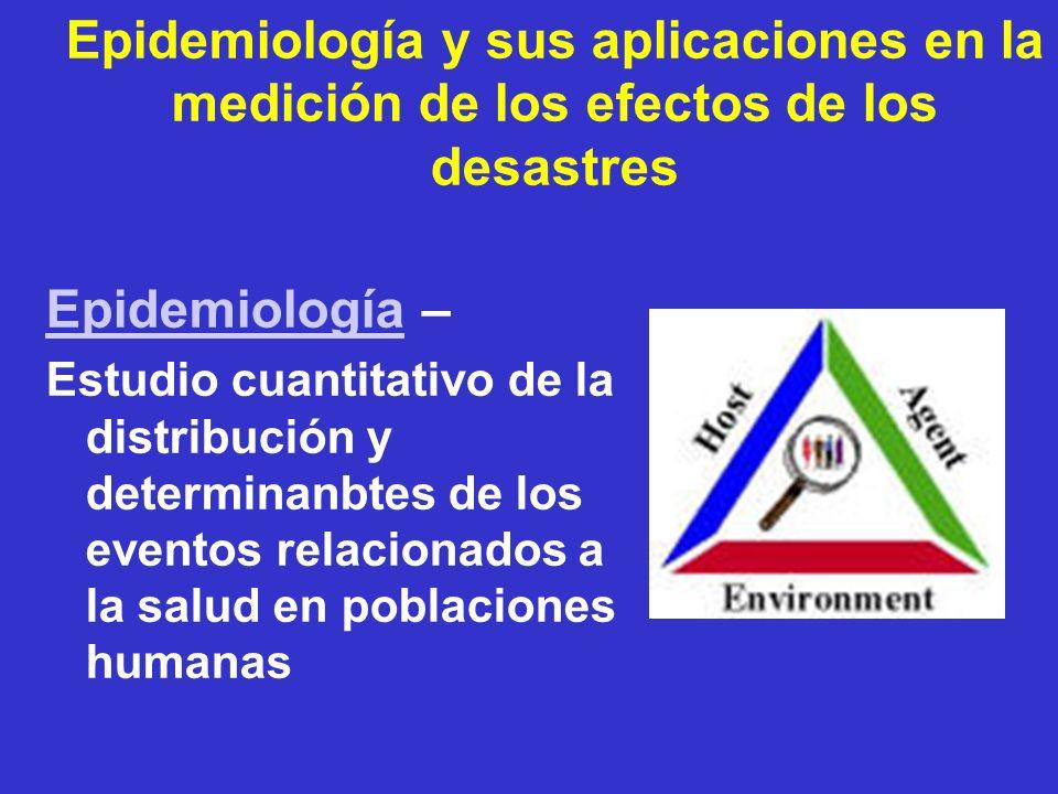 Epidemiología y sus aplicaciones en la medición de los efectos de los desastres EpidemiologíaEpidemiología – Estudio cuantitativo de la distribución y