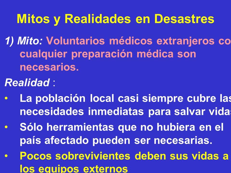 Mitos y Realidades en Desastres 1) Mito: Voluntarios médicos extranjeros con cualquier preparación médica son necesarios. Realidad : La población loca