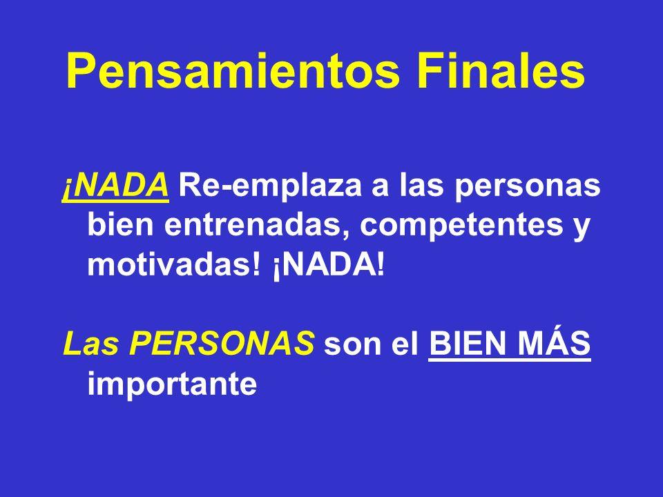 Pensamientos Finales ¡NADA Re-emplaza a las personas bien entrenadas, competentes y motivadas! ¡NADA! Las PERSONAS son el BIEN MÁS importante