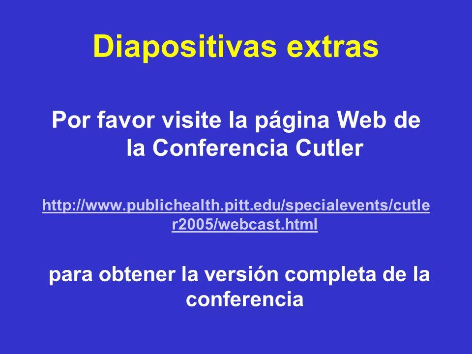 Diapositivas extras Por favor visite la página Web de la Conferencia Cutler http://www.publichealth.pitt.edu/specialevents/cutle r2005/webcast.html pa
