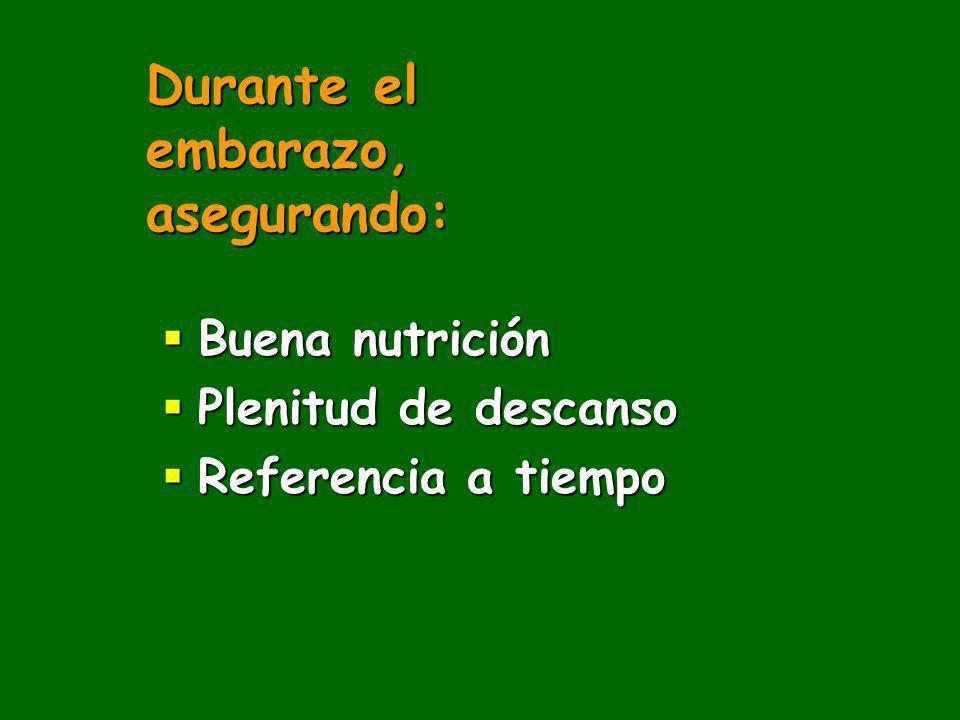 Durante el embarazo, asegurando: Buena nutrición Buena nutrición Plenitud de descanso Plenitud de descanso Referencia a tiempo Referencia a tiempo