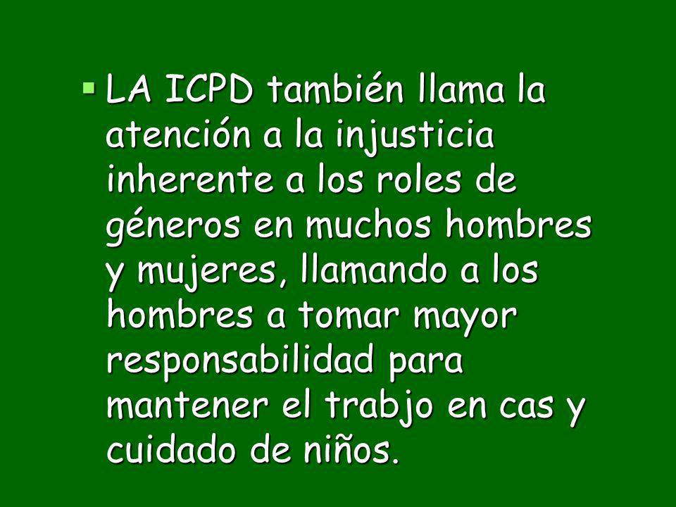 LA ICPD también llama la atención a la injusticia inherente a los roles de géneros en muchos hombres y mujeres, llamando a los hombres a tomar mayor r