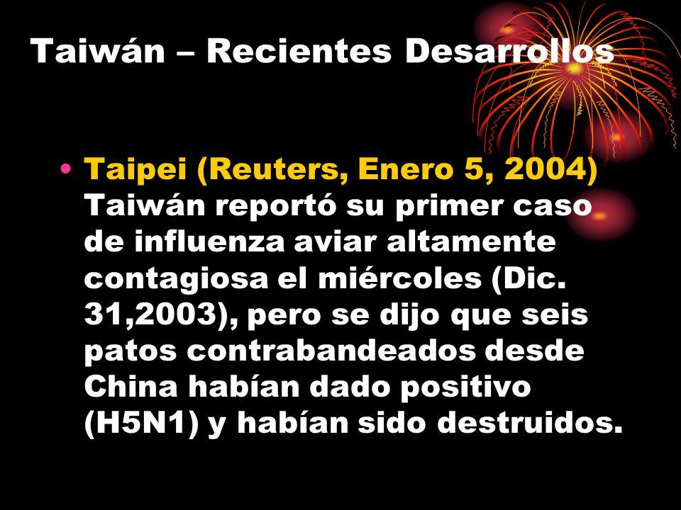 Taiwán – Recientes Desarrollos Taipei (Reuters, Enero 5, 2004) Taiwán reportó su primer caso de influenza aviar altamente contagiosa el miércoles (Dic