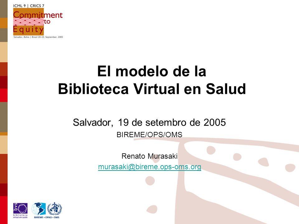 El modelo de la Biblioteca Virtual en Salud Salvador, 19 de setembro de 2005 BIREME/OPS/OMS Renato Murasaki murasaki@bireme.ops-oms.org