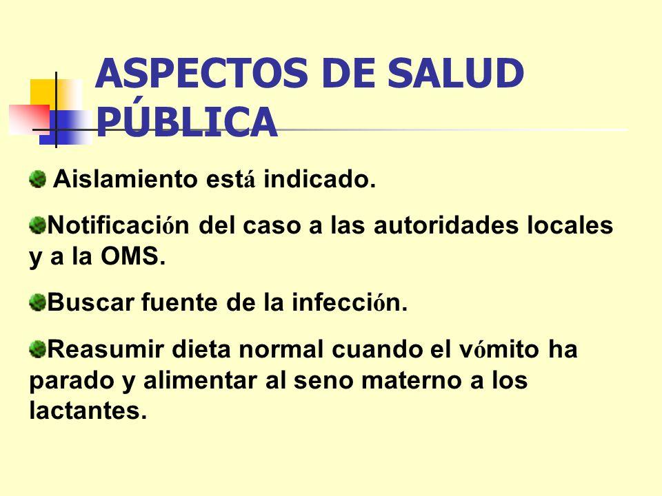ASPECTOS DE SALUD PÚBLICA Aislamiento est á indicado. Notificaci ó n del caso a las autoridades locales y a la OMS. Buscar fuente de la infecci ó n. R
