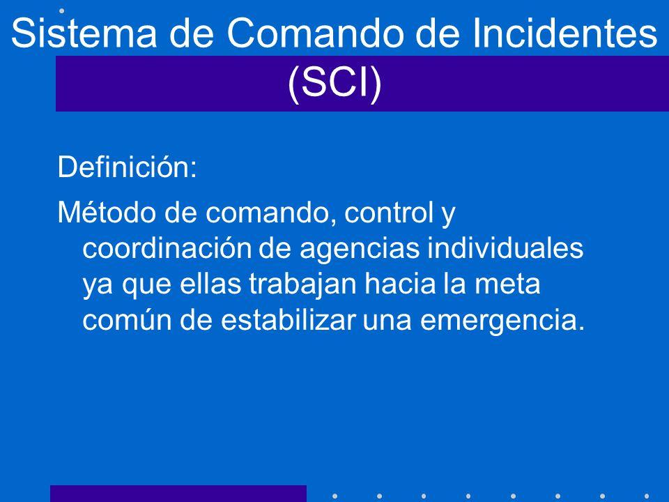 Sistema de Comando de Incidentes (SCI) Definición: Método de comando, control y coordinación de agencias individuales ya que ellas trabajan hacia la m