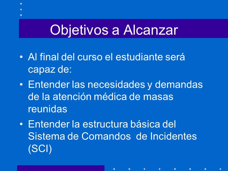 Objetivos a Alcanzar Al final del curso el estudiante será capaz de: Entender las necesidades y demandas de la atención médica de masas reunidas Enten