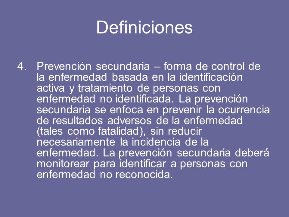 Definiciones 4.Prevención secundaria – forma de control de la enfermedad basada en la identificación activa y tratamiento de personas con enfermedad no identificada.