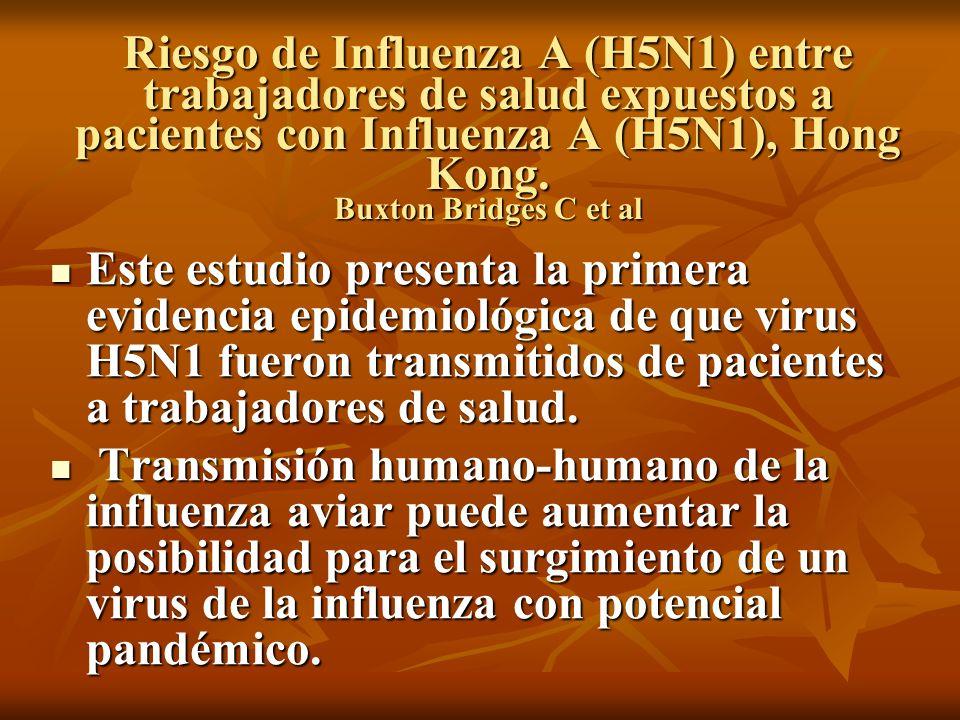 Riesgo de Influenza A (H5N1) entre trabajadores de salud expuestos a pacientes con Influenza A (H5N1), Hong Kong. Buxton Bridges C et al Este estudio