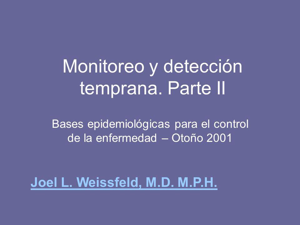 Monitoreo y detección temprana. Parte II Bases epidemiológicas para el control de la enfermedad – Otoño 2001 Joel L. Weissfeld, M.D. M.P.H.