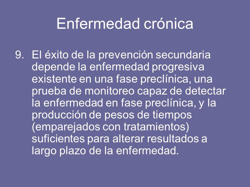 Enfermedad crónica 9.El éxito de la prevención secundaria depende la enfermedad progresiva existente en una fase preclínica, una prueba de monitoreo capaz de detectar la enfermedad en fase preclínica, y la producción de pesos de tiempos (emparejados con tratamientos) suficientes para alterar resultados a largo plazo de la enfermedad.