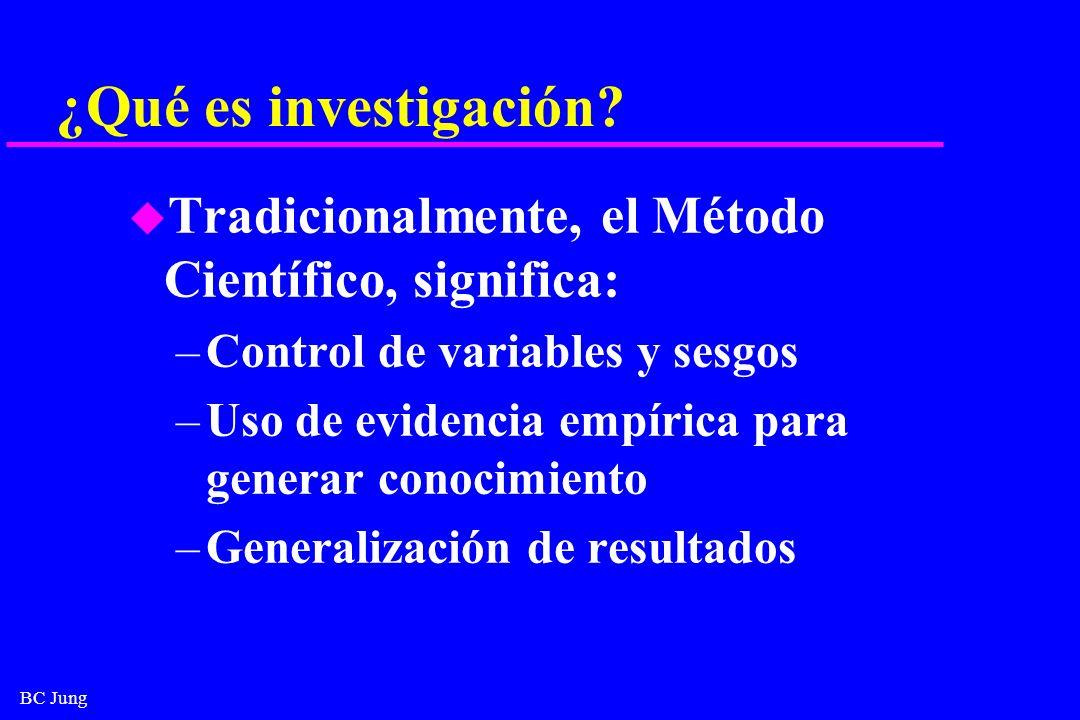 BC Jung ¿Qué es investigación? u Tradicionalmente, el Método Científico, significa: –Control de variables y sesgos –Uso de evidencia empírica para gen